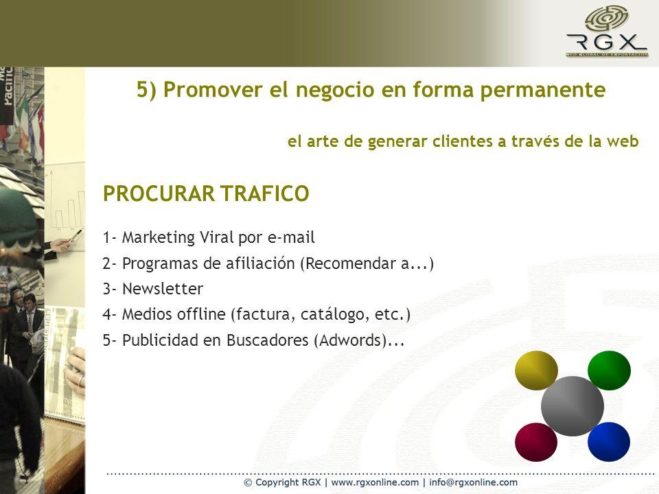 el arte de generar clientes a través de la web PROCURAR TRAFICO 5) Promover el negocio en forma permanente 1- Marketing Viral por e-mail 2- Programas de afiliación (Recomendar a...) 3- Newsletter 4- Medios offline (factura, catálogo, etc.) 5- Publicidad en Buscadores (Adwords)...