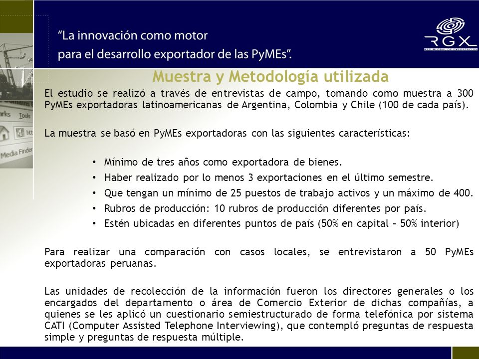 Muestra y Metodología utilizada El estudio se realizó a través de entrevistas de campo, tomando como muestra a 300 PyMEs exportadoras latinoamericanas de Argentina, Colombia y Chile (100 de cada país).