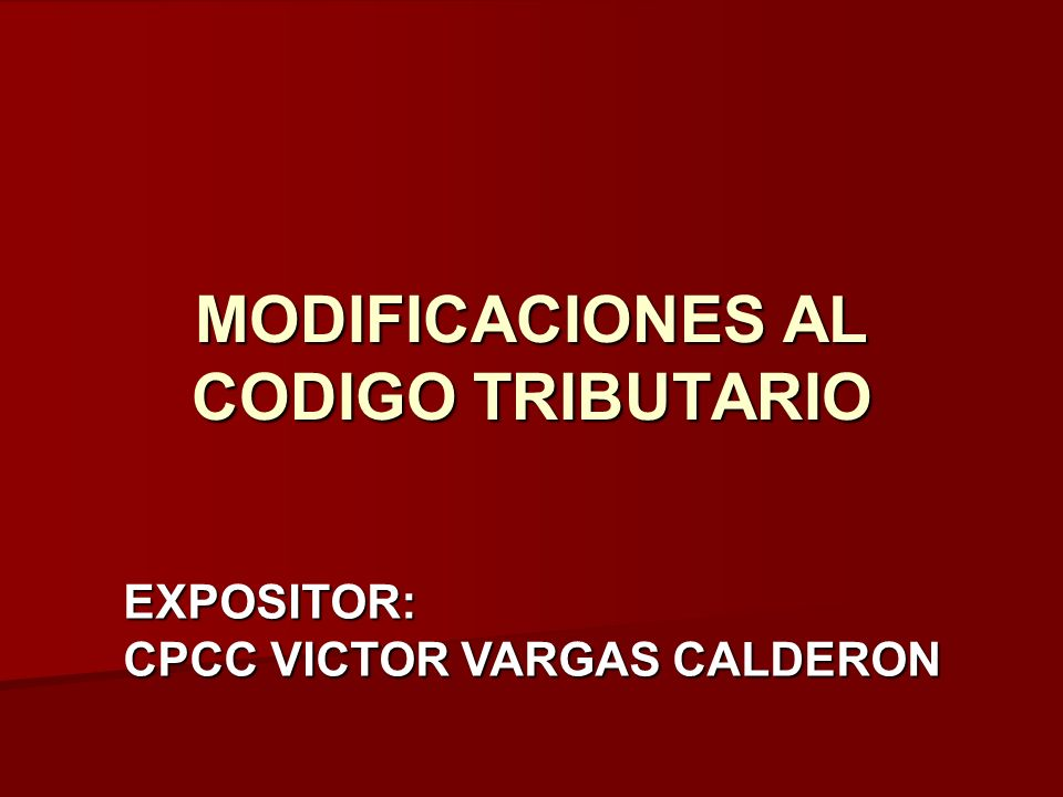 MODIFICACIONES AL CODIGO TRIBUTARIO EXPOSITOR: CPCC VICTOR VARGAS CALDERON