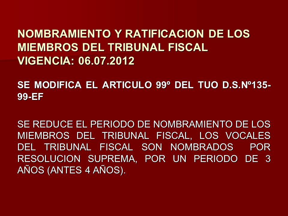 NOMBRAMIENTO Y RATIFICACION DE LOS MIEMBROS DEL TRIBUNAL FISCAL VIGENCIA: 06.07.2012 SE MODIFICA EL ARTICULO 99º DEL TUO D.S.Nº135- 99-EF SE REDUCE EL