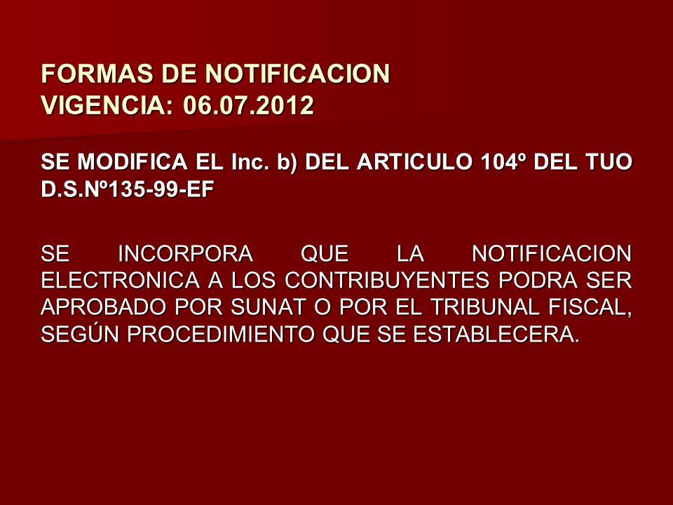 FORMAS DE NOTIFICACION VIGENCIA: 06.07.2012 SE MODIFICA EL Inc. b) DEL ARTICULO 104º DEL TUO D.S.Nº135-99-EF SE INCORPORA QUE LA NOTIFICACION ELECTRON