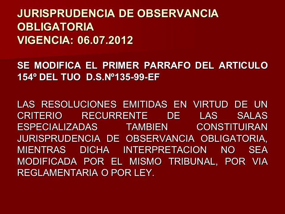 JURISPRUDENCIA DE OBSERVANCIA OBLIGATORIA VIGENCIA: 06.07.2012 SE MODIFICA EL PRIMER PARRAFO DEL ARTICULO 154º DEL TUO D.S.Nº135-99-EF LAS RESOLUCIONE