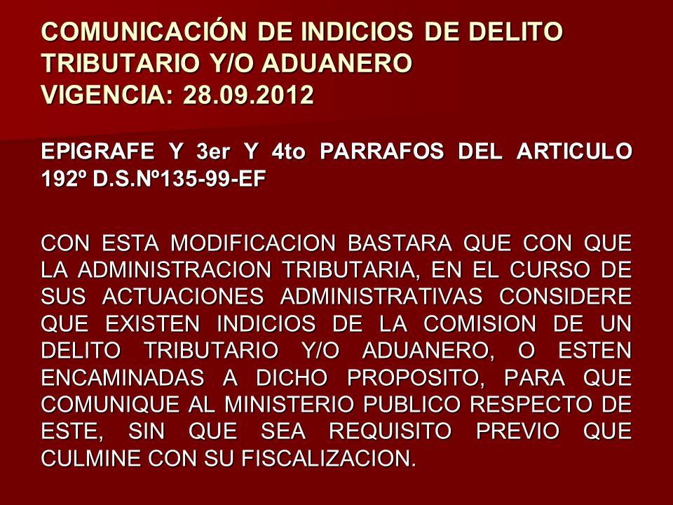 COMUNICACIÓN DE INDICIOS DE DELITO TRIBUTARIO Y/O ADUANERO VIGENCIA: 28.09.2012 EPIGRAFE Y 3er Y 4to PARRAFOS DEL ARTICULO 192º D.S.Nº135-99-EF CON ES