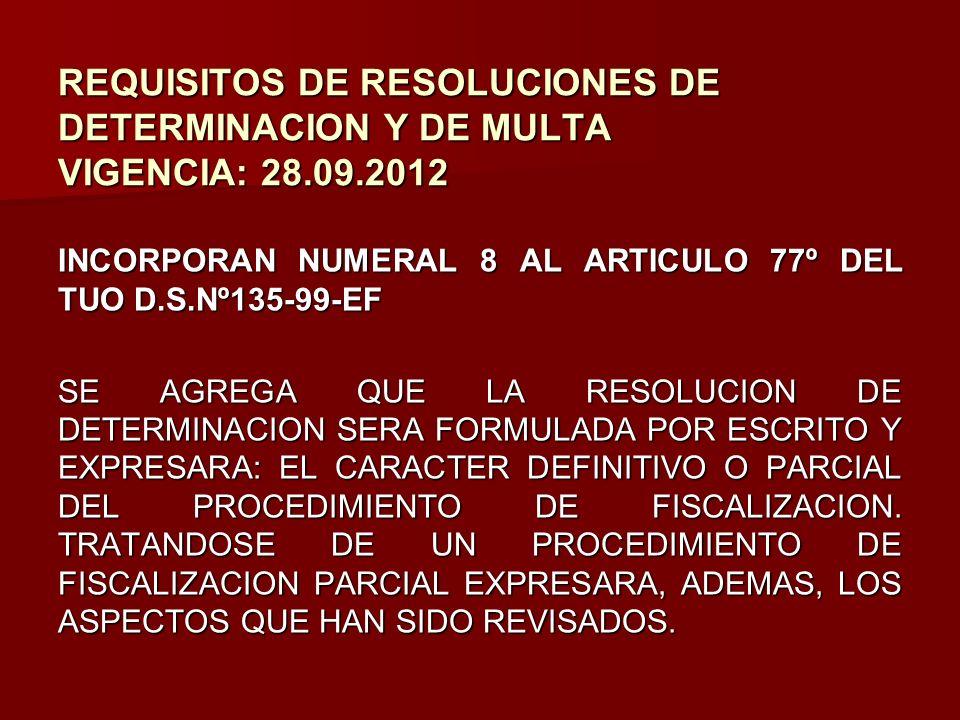 REQUISITOS DE RESOLUCIONES DE DETERMINACION Y DE MULTA VIGENCIA: 28.09.2012 INCORPORAN NUMERAL 8 AL ARTICULO 77º DEL TUO D.S.Nº135-99-EF SE AGREGA QUE
