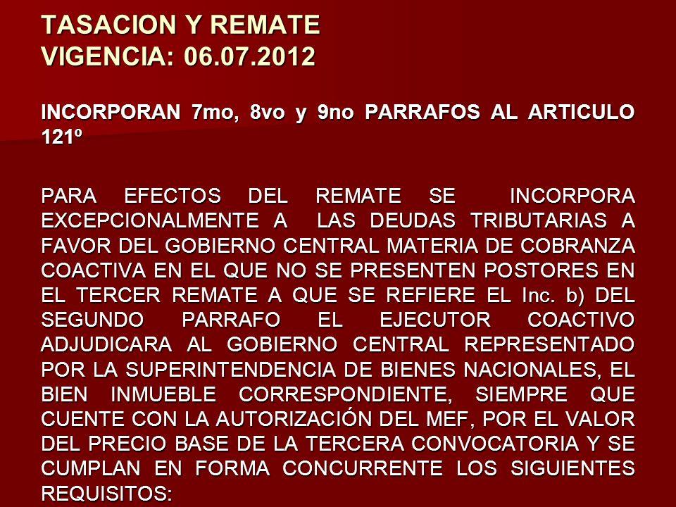TASACION Y REMATE VIGENCIA: 06.07.2012 INCORPORAN 7mo, 8vo y 9no PARRAFOS AL ARTICULO 121º PARA EFECTOS DEL REMATE SE INCORPORA EXCEPCIONALMENTE A LAS