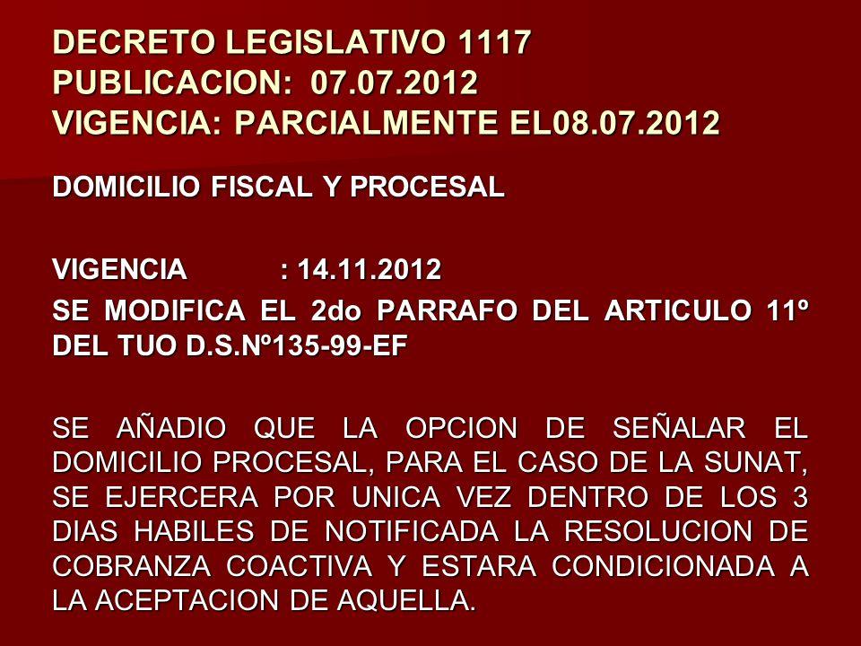 DECRETO LEGISLATIVO 1117 PUBLICACION:07.07.2012 VIGENCIA: PARCIALMENTE EL08.07.2012 DOMICILIO FISCAL Y PROCESAL VIGENCIA : 14.11.2012 SE MODIFICA EL 2