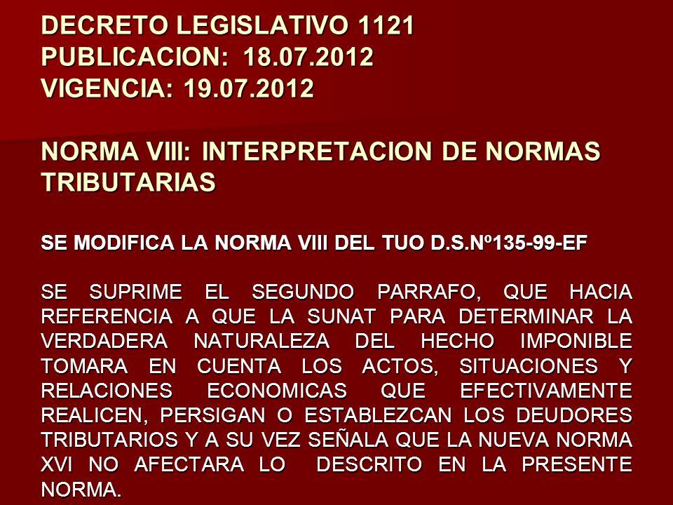DECRETO LEGISLATIVO 1121 PUBLICACION:18.07.2012 VIGENCIA: 19.07.2012 NORMA VIII: INTERPRETACION DE NORMAS TRIBUTARIAS SE MODIFICA LA NORMA VIII DEL TU