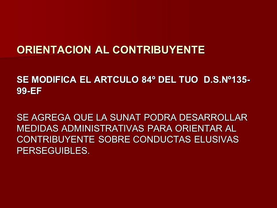 ORIENTACION AL CONTRIBUYENTE SE MODIFICA EL ARTCULO 84º DEL TUO D.S.Nº135- 99-EF SE AGREGA QUE LA SUNAT PODRA DESARROLLAR MEDIDAS ADMINISTRATIVAS PARA