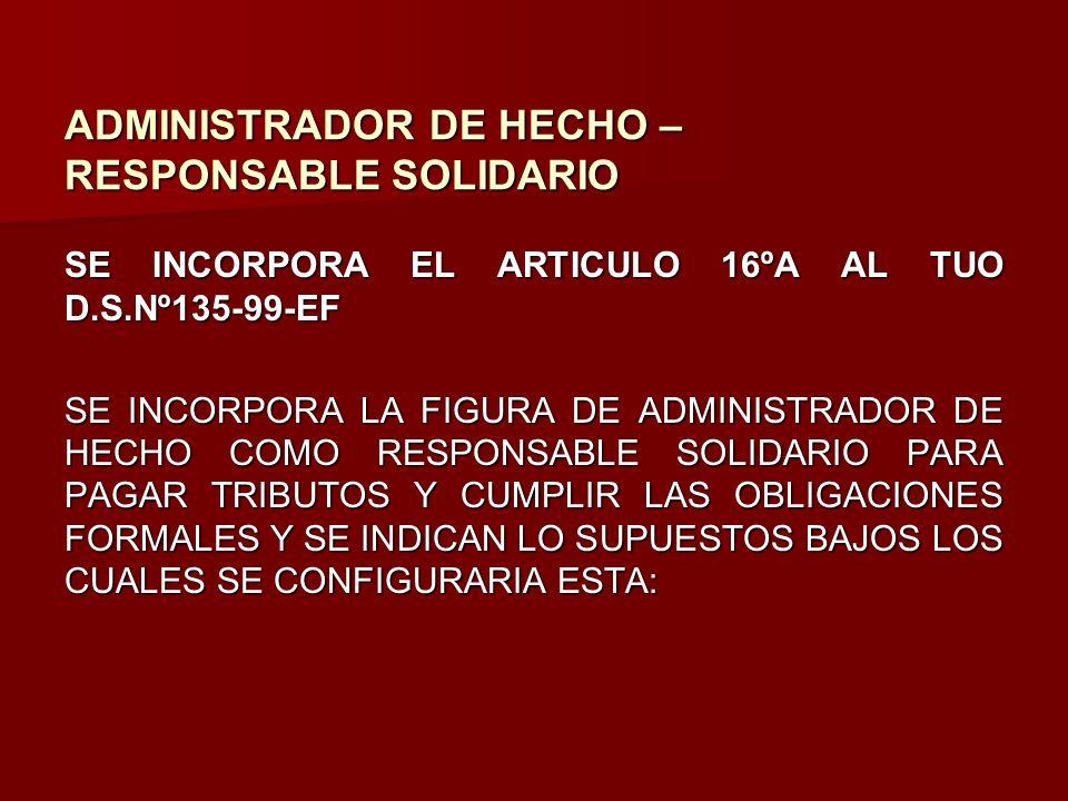 ADMINISTRADOR DE HECHO – RESPONSABLE SOLIDARIO SE INCORPORA EL ARTICULO 16ºA AL TUO D.S.Nº135-99-EF SE INCORPORA LA FIGURA DE ADMINISTRADOR DE HECHO C
