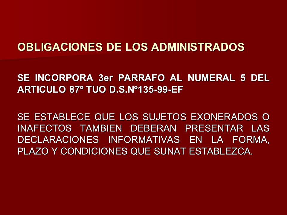 OBLIGACIONES DE LOS ADMINISTRADOS SE INCORPORA 3er PARRAFO AL NUMERAL 5 DEL ARTICULO 87º TUO D.S.Nº135-99-EF SE ESTABLECE QUE LOS SUJETOS EXONERADOS O