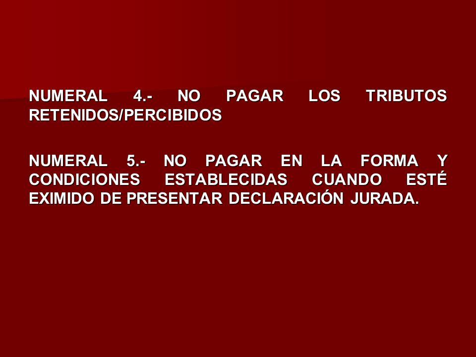 NUMERAL 4.- NO PAGAR LOS TRIBUTOS RETENIDOS/PERCIBIDOS NUMERAL 5.- NO PAGAR EN LA FORMA Y CONDICIONES ESTABLECIDAS CUANDO ESTÉ EXIMIDO DE PRESENTAR DE