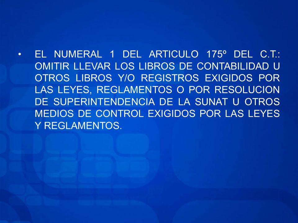 EL NUMERAL 1 DEL ARTICULO 175º DEL C.T.: OMITIR LLEVAR LOS LIBROS DE CONTABILIDAD U OTROS LIBROS Y/O REGISTROS EXIGIDOS POR LAS LEYES, REGLAMENTOS O POR RESOLUCION DE SUPERINTENDENCIA DE LA SUNAT U OTROS MEDIOS DE CONTROL EXIGIDOS POR LAS LEYES Y REGLAMENTOS.