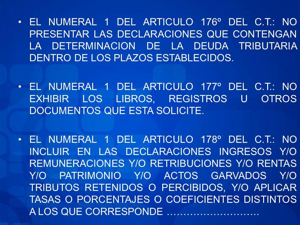 EL NUMERAL 1 DEL ARTICULO 176º DEL C.T.: NO PRESENTAR LAS DECLARACIONES QUE CONTENGAN LA DETERMINACION DE LA DEUDA TRIBUTARIA DENTRO DE LOS PLAZOS ESTABLECIDOS.