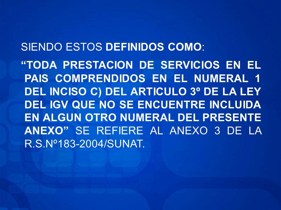 SIENDO ESTOS DEFINIDOS COMO: TODA PRESTACION DE SERVICIOS EN EL PAIS COMPRENDIDOS EN EL NUMERAL 1 DEL INCISO C) DEL ARTICULO 3º DE LA LEY DEL IGV QUE NO SE ENCUENTRE INCLUIDA EN ALGUN OTRO NUMERAL DEL PRESENTE ANEXO SE REFIERE AL ANEXO 3 DE LA R.S.Nº183-2004/SUNAT.