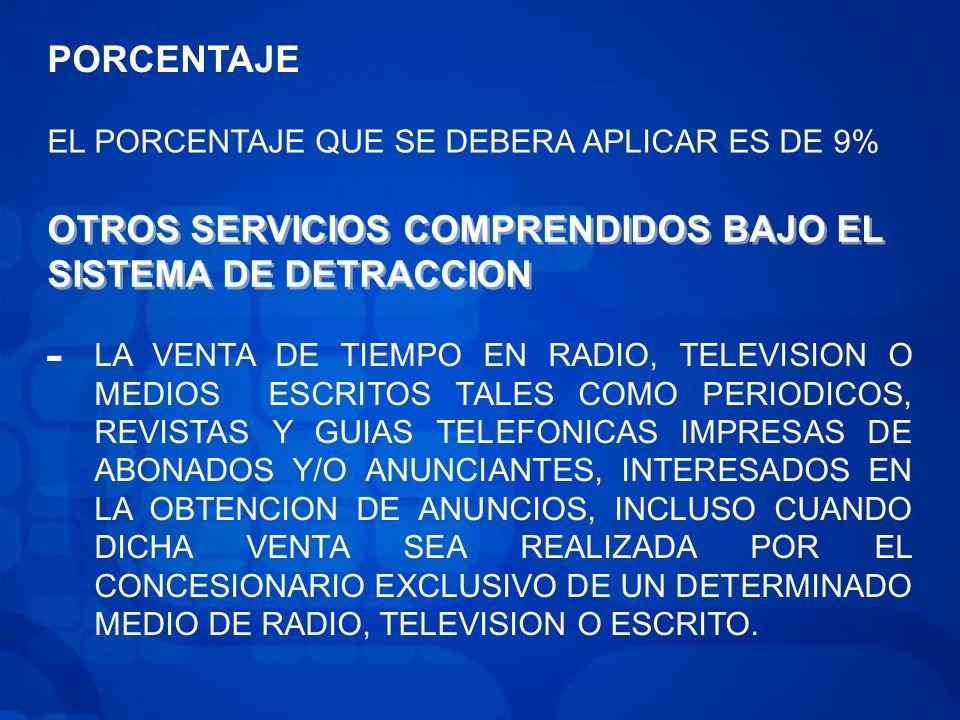 PORCENTAJE EL PORCENTAJE QUE SE DEBERA APLICAR ES DE 9% OTROS SERVICIOS COMPRENDIDOS BAJO EL SISTEMA DE DETRACCION - LA VENTA DE TIEMPO EN RADIO, TELEVISION O MEDIOS ESCRITOS TALES COMO PERIODICOS, REVISTAS Y GUIAS TELEFONICAS IMPRESAS DE ABONADOS Y/O ANUNCIANTES, INTERESADOS EN LA OBTENCION DE ANUNCIOS, INCLUSO CUANDO DICHA VENTA SEA REALIZADA POR EL CONCESIONARIO EXCLUSIVO DE UN DETERMINADO MEDIO DE RADIO, TELEVISION O ESCRITO.