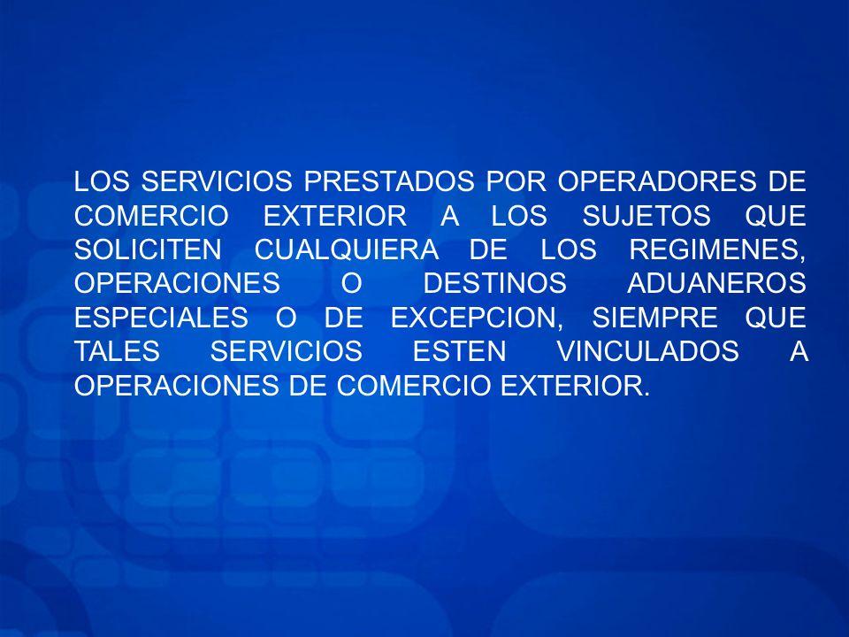LOS SERVICIOS PRESTADOS POR OPERADORES DE COMERCIO EXTERIOR A LOS SUJETOS QUE SOLICITEN CUALQUIERA DE LOS REGIMENES, OPERACIONES O DESTINOS ADUANEROS ESPECIALES O DE EXCEPCION, SIEMPRE QUE TALES SERVICIOS ESTEN VINCULADOS A OPERACIONES DE COMERCIO EXTERIOR.