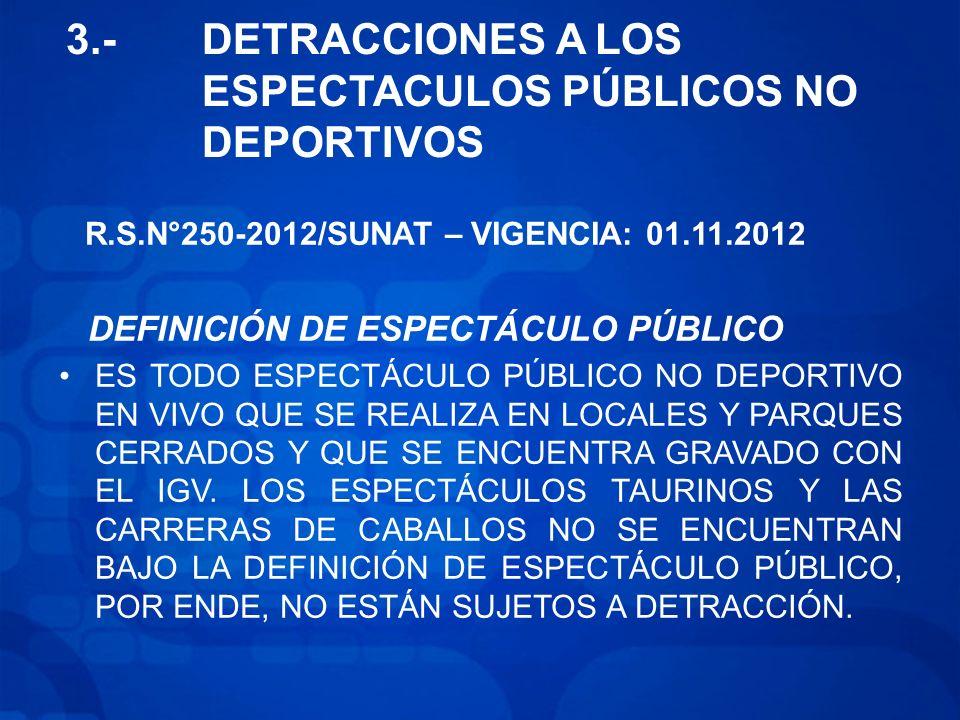 3.-DETRACCIONES A LOS ESPECTACULOS PÚBLICOS NO DEPORTIVOS R.S.N°250-2012/SUNAT – VIGENCIA: 01.11.2012 DEFINICIÓN DE ESPECTÁCULO PÚBLICO ES TODO ESPECTÁCULO PÚBLICO NO DEPORTIVO EN VIVO QUE SE REALIZA EN LOCALES Y PARQUES CERRADOS Y QUE SE ENCUENTRA GRAVADO CON EL IGV.