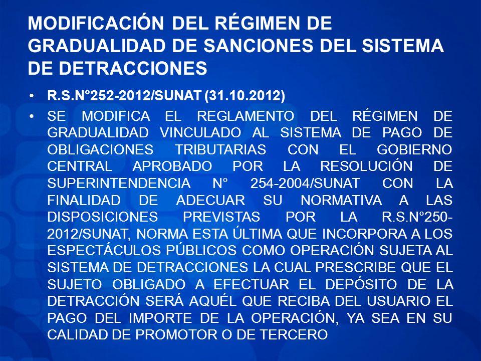 MODIFICACIÓN DEL RÉGIMEN DE GRADUALIDAD DE SANCIONES DEL SISTEMA DE DETRACCIONES R.S.N°252-2012/SUNAT (31.10.2012) SE MODIFICA EL REGLAMENTO DEL RÉGIMEN DE GRADUALIDAD VINCULADO AL SISTEMA DE PAGO DE OBLIGACIONES TRIBUTARIAS CON EL GOBIERNO CENTRAL APROBADO POR LA RESOLUCIÓN DE SUPERINTENDENCIA N° 254-2004/SUNAT CON LA FINALIDAD DE ADECUAR SU NORMATIVA A LAS DISPOSICIONES PREVISTAS POR LA R.S.N°250- 2012/SUNAT, NORMA ESTA ÚLTIMA QUE INCORPORA A LOS ESPECTÁCULOS PÚBLICOS COMO OPERACIÓN SUJETA AL SISTEMA DE DETRACCIONES LA CUAL PRESCRIBE QUE EL SUJETO OBLIGADO A EFECTUAR EL DEPÓSITO DE LA DETRACCIÓN SERÁ AQUÉL QUE RECIBA DEL USUARIO EL PAGO DEL IMPORTE DE LA OPERACIÓN, YA SEA EN SU CALIDAD DE PROMOTOR O DE TERCERO