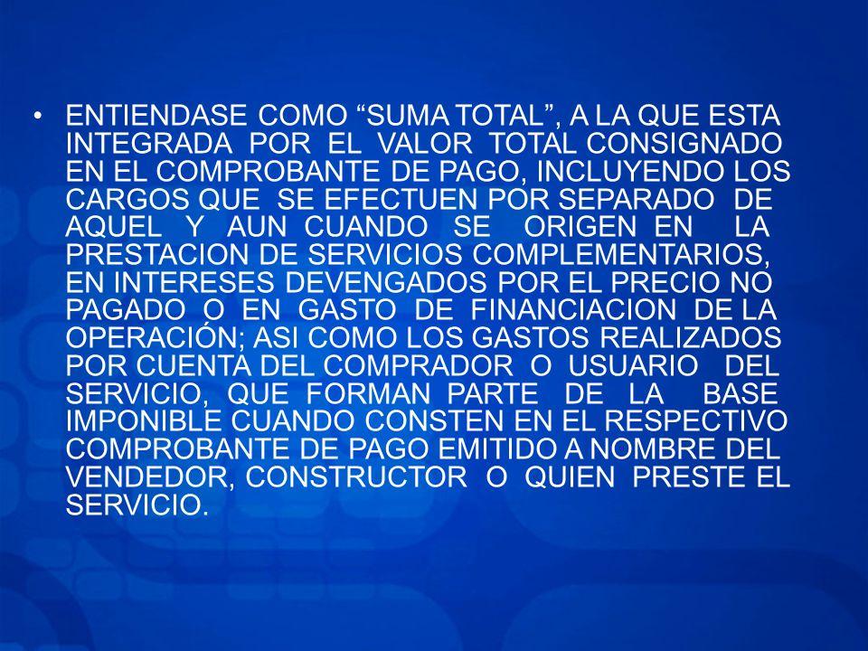 ENTIENDASE COMO SUMA TOTAL, A LA QUE ESTA INTEGRADA POR EL VALOR TOTAL CONSIGNADO EN EL COMPROBANTE DE PAGO, INCLUYENDO LOS CARGOS QUE SE EFECTUEN POR SEPARADO DE AQUEL Y AUN CUANDO SE ORIGEN EN LA PRESTACION DE SERVICIOS COMPLEMENTARIOS, EN INTERESES DEVENGADOS POR EL PRECIO NO PAGADO O EN GASTO DE FINANCIACION DE LA OPERACIÓN; ASI COMO LOS GASTOS REALIZADOS POR CUENTA DEL COMPRADOR O USUARIO DEL SERVICIO, QUE FORMAN PARTE DE LA BASE IMPONIBLE CUANDO CONSTEN EN EL RESPECTIVO COMPROBANTE DE PAGO EMITIDO A NOMBRE DEL VENDEDOR, CONSTRUCTOR O QUIEN PRESTE EL SERVICIO.