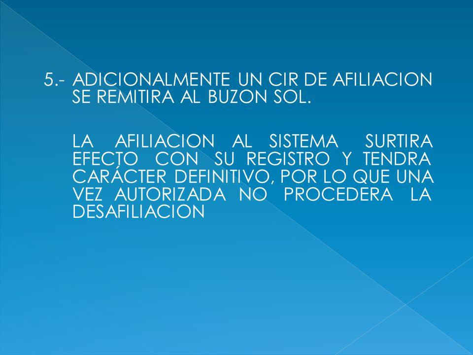 5.-ADICIONALMENTE UN CIR DE AFILIACION SE REMITIRA AL BUZON SOL. LA AFILIACION AL SISTEMA SURTIRA EFECTO CON SU REGISTRO Y TENDRA CARÁCTER DEFINITIVO,