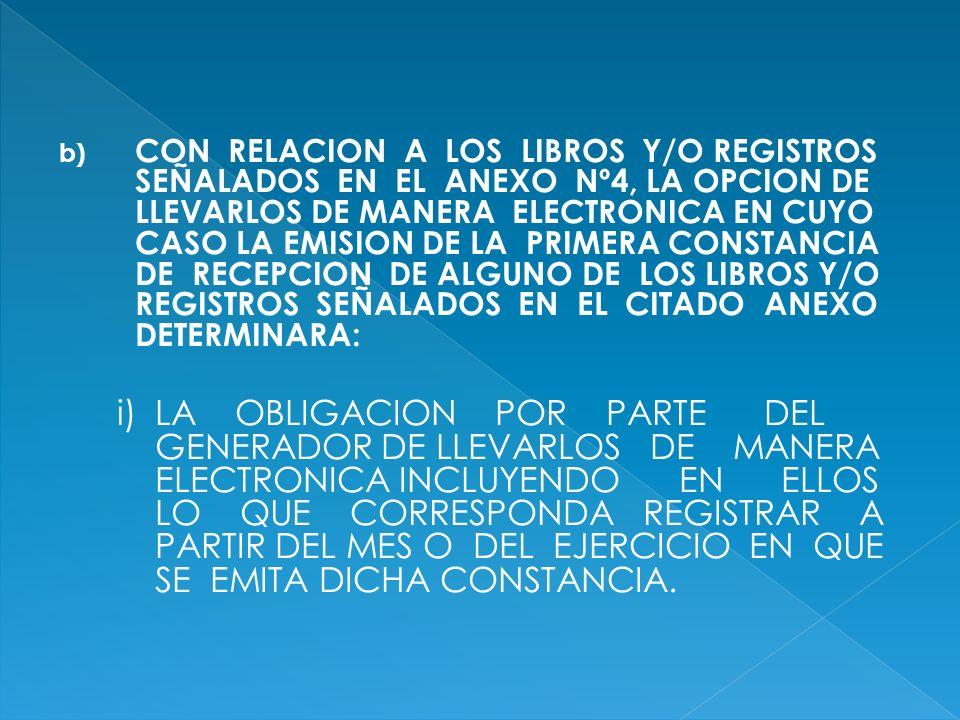 b) CON RELACION A LOS LIBROS Y/O REGISTROS SEÑALADOS EN EL ANEXO Nº4, LA OPCION DE LLEVARLOS DE MANERA ELECTRONICA EN CUYO CASO LA EMISION DE LA PRIME