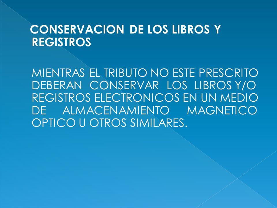CONSERVACION DE LOS LIBROS Y REGISTROS MIENTRAS EL TRIBUTO NO ESTE PRESCRITO DEBERAN CONSERVAR LOS LIBROS Y/O REGISTROS ELECTRONICOS EN UN MEDIO DE AL