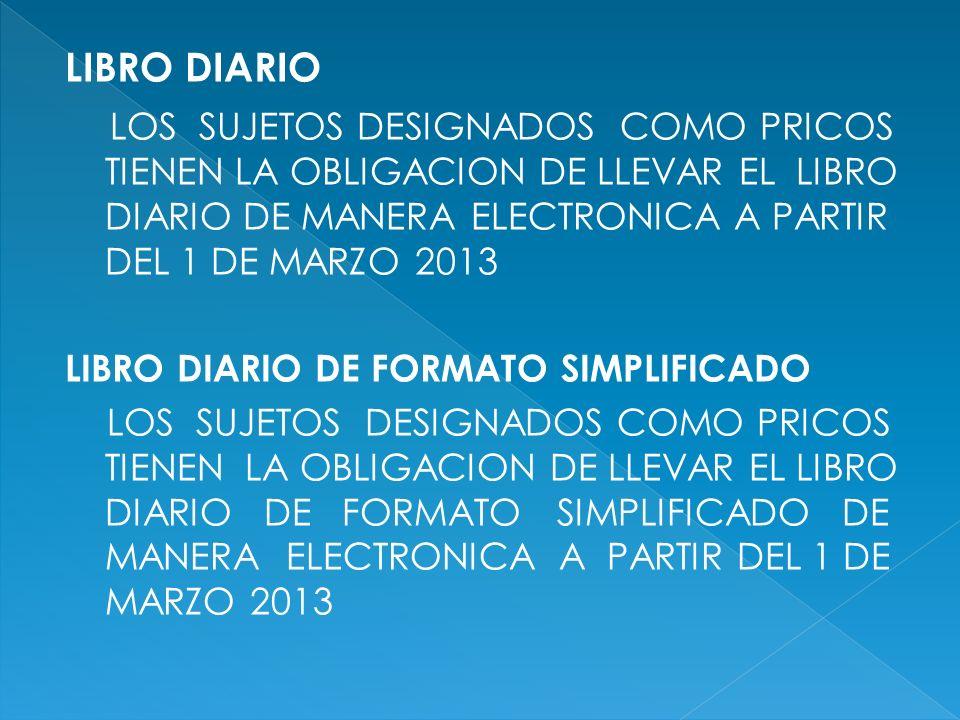 LIBRO DIARIO LOS SUJETOS DESIGNADOS COMO PRICOS TIENEN LA OBLIGACION DE LLEVAR EL LIBRO DIARIO DE MANERA ELECTRONICA A PARTIR DEL 1 DE MARZO 2013 LIBR
