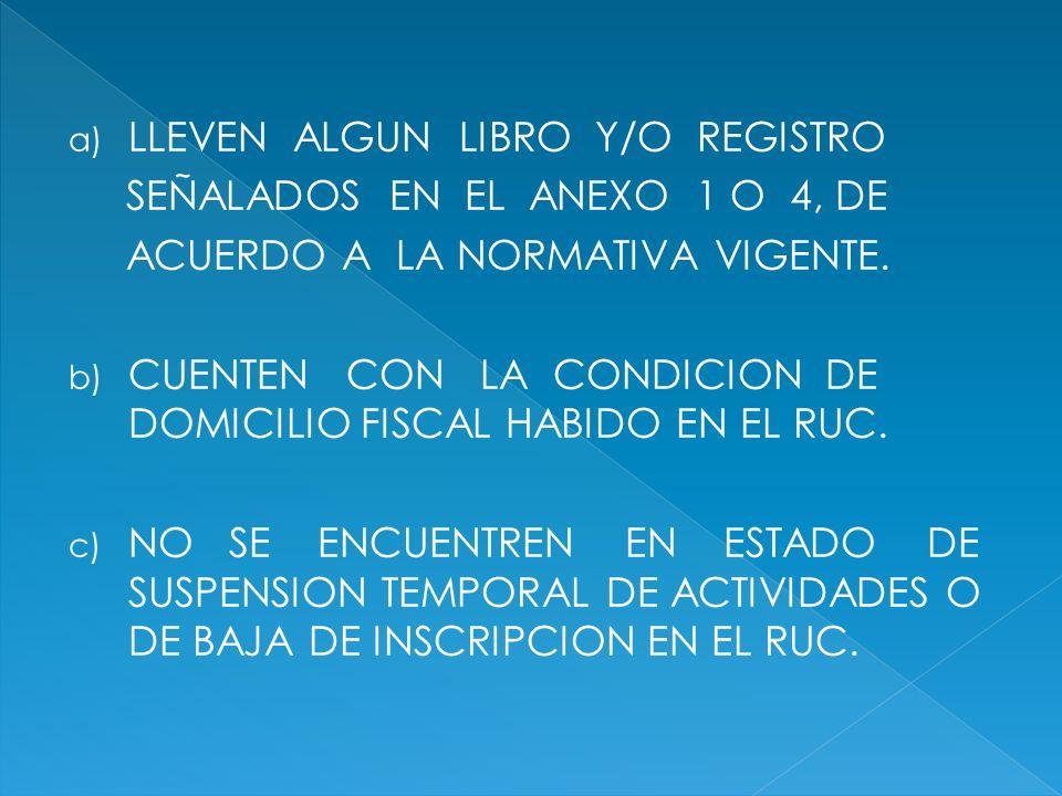 a) LLEVEN ALGUN LIBRO Y/O REGISTRO SEÑALADOS EN EL ANEXO 1 O 4, DE ACUERDO A LA NORMATIVA VIGENTE. b) CUENTEN CON LA CONDICION DE DOMICILIO FISCAL HAB