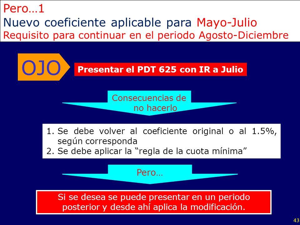 43 Presentar el PDT 625 con IR a Julio OJO Pero…1 Nuevo coeficiente aplicable para Mayo-Julio Requisito para continuar en el periodo Agosto-Diciembre
