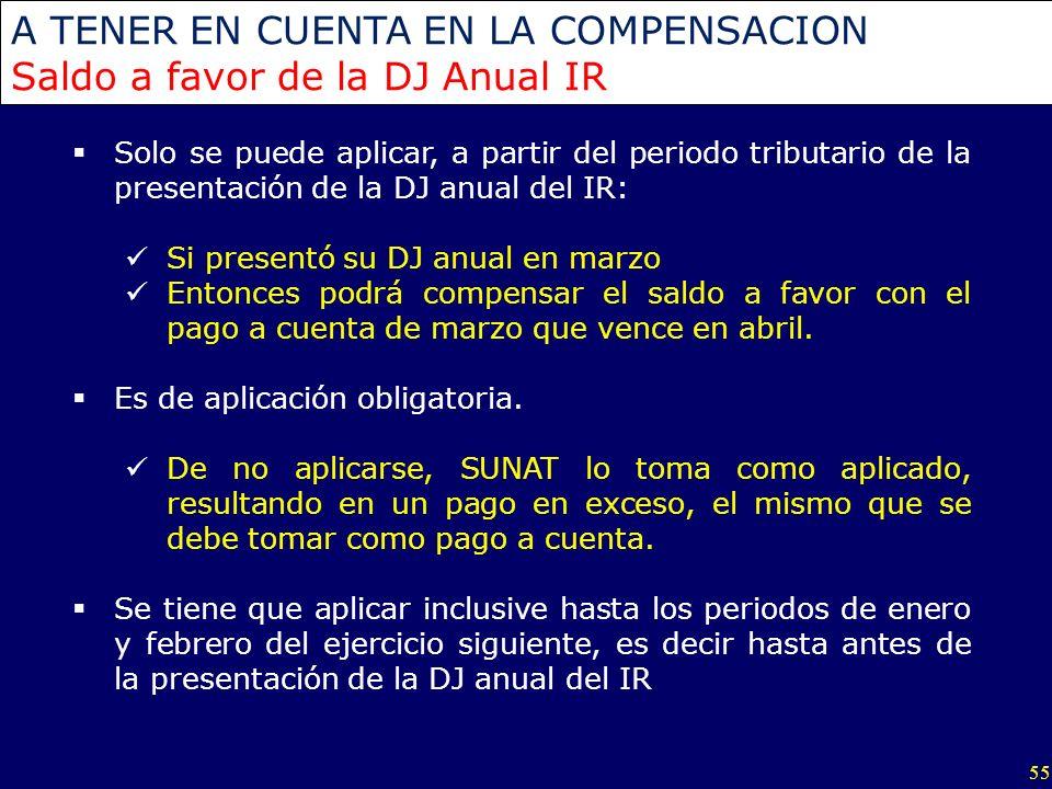 55 A TENER EN CUENTA EN LA COMPENSACION Saldo a favor de la DJ Anual IR Solo se puede aplicar, a partir del periodo tributario de la presentación de l