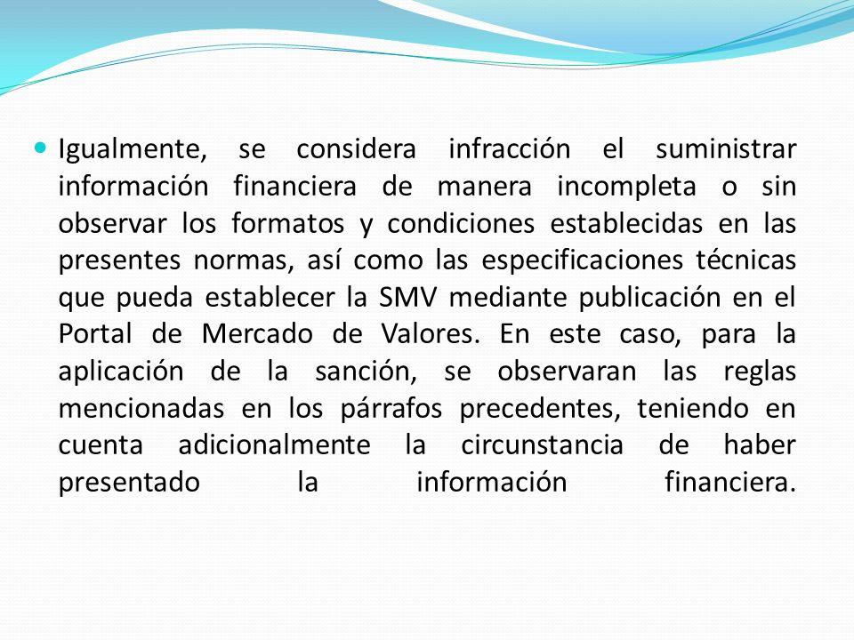 Igualmente, se considera infracción el suministrar información financiera de manera incompleta o sin observar los formatos y condiciones establecidas en las presentes normas, así como las especificaciones técnicas que pueda establecer la SMV mediante publicación en el Portal de Mercado de Valores.