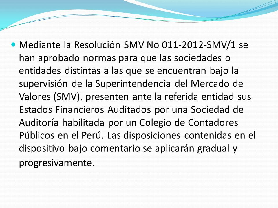 Mediante la Resolución SMV No 011-2012-SMV/1 se han aprobado normas para que las sociedades o entidades distintas a las que se encuentran bajo la supervisión de la Superintendencia del Mercado de Valores (SMV), presenten ante la referida entidad sus Estados Financieros Auditados por una Sociedad de Auditoría habilitada por un Colegio de Contadores Públicos en el Perú.