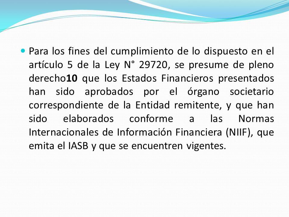 Para los fines del cumplimiento de lo dispuesto en el artículo 5 de la Ley N° 29720, se presume de pleno derecho10 que los Estados Financieros presentados han sido aprobados por el órgano societario correspondiente de la Entidad remitente, y que han sido elaborados conforme a las Normas Internacionales de Información Financiera (NIIF), que emita el IASB y que se encuentren vigentes.