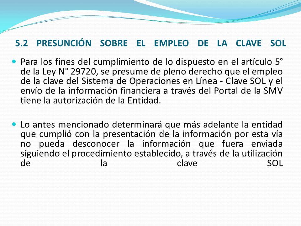 5.2 PRESUNCIÓN SOBRE EL EMPLEO DE LA CLAVE SOL Para los fines del cumplimiento de lo dispuesto en el artículo 5° de la Ley N° 29720, se presume de pleno derecho que el empleo de la clave del Sistema de Operaciones en Línea - Clave SOL y el envío de la información financiera a través del Portal de la SMV tiene la autorización de la Entidad.
