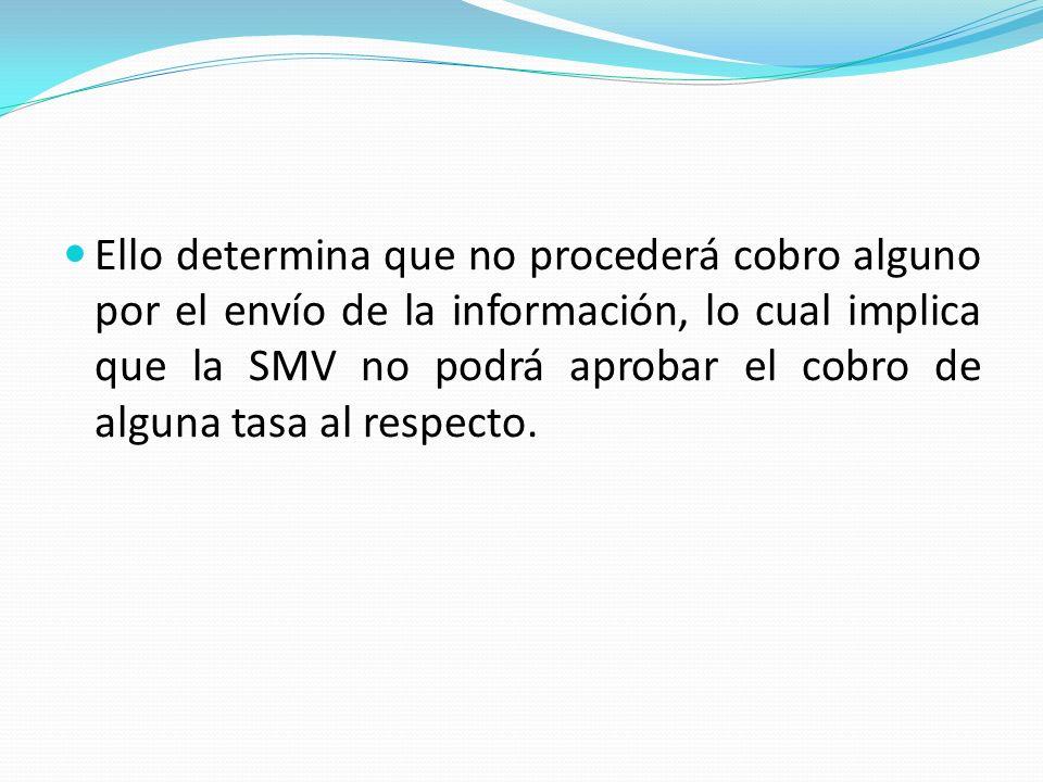Ello determina que no procederá cobro alguno por el envío de la información, lo cual implica que la SMV no podrá aprobar el cobro de alguna tasa al respecto.