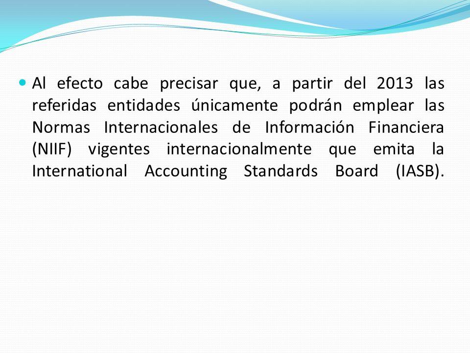 Al efecto cabe precisar que, a partir del 2013 las referidas entidades únicamente podrán emplear las Normas Internacionales de Información Financiera (NIIF) vigentes internacionalmente que emita la International Accounting Standards Board (IASB).