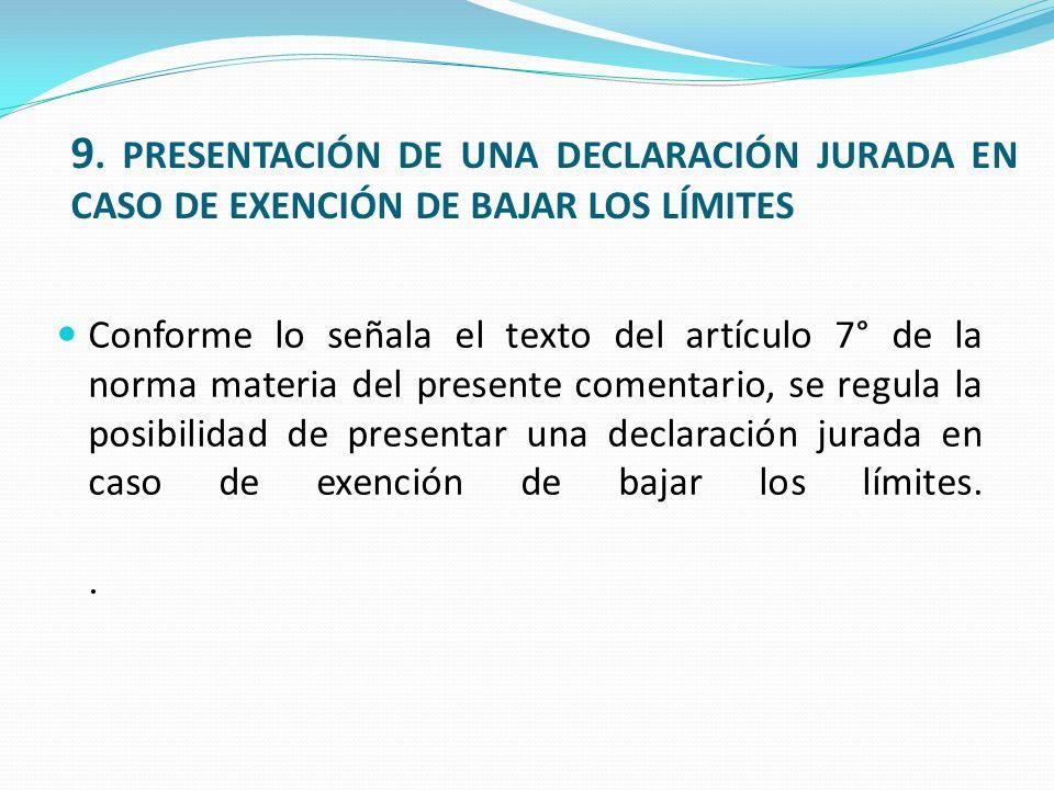 9. PRESENTACIÓN DE UNA DECLARACIÓN JURADA EN CASO DE EXENCIÓN DE BAJAR LOS LÍMITES Conforme lo señala el texto del artículo 7° de la norma materia del