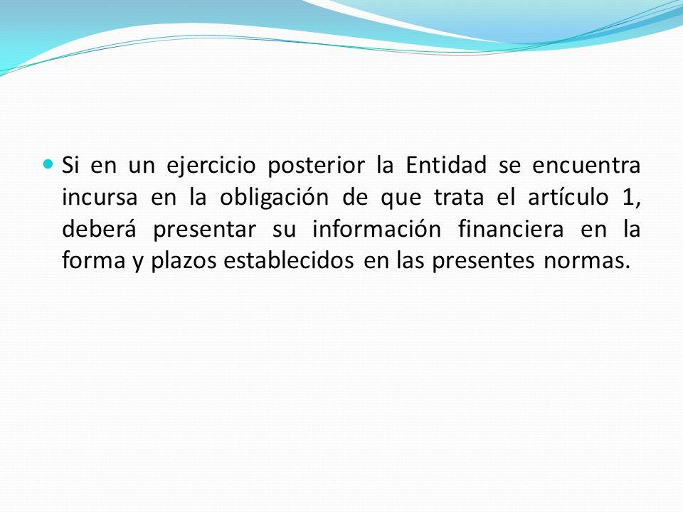 Si en un ejercicio posterior la Entidad se encuentra incursa en la obligación de que trata el artículo 1, deberá presentar su información financiera en la forma y plazos establecidos en las presentes normas.
