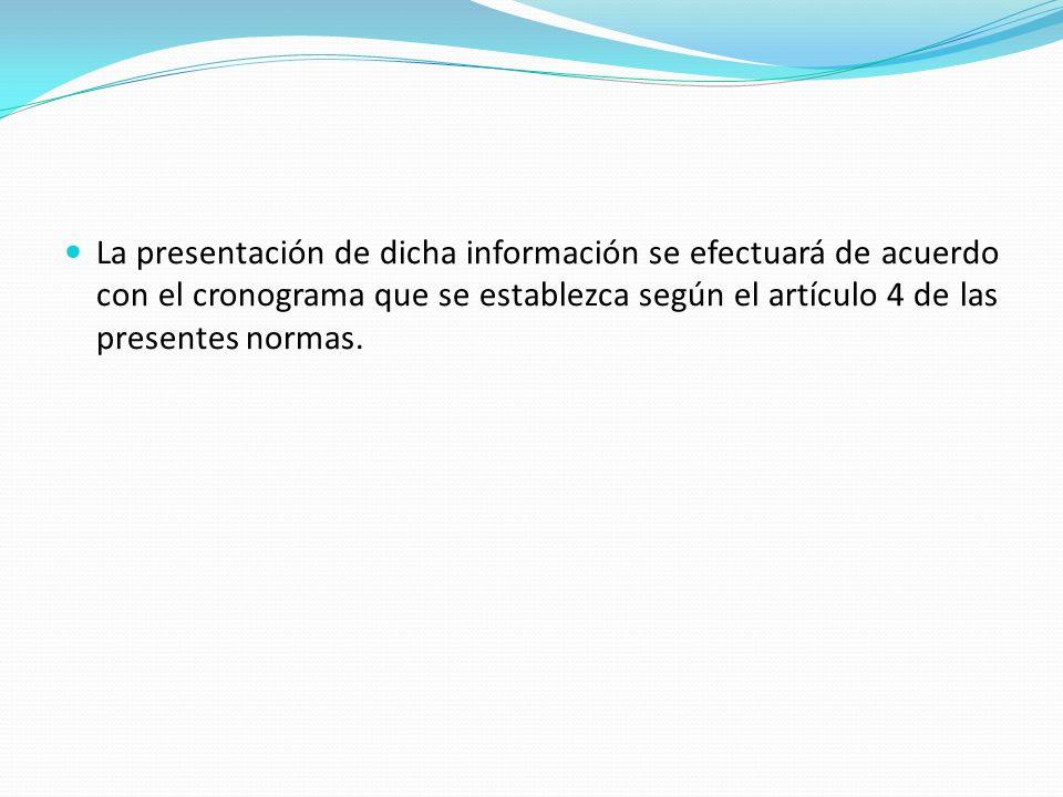 La presentación de dicha información se efectuará de acuerdo con el cronograma que se establezca según el artículo 4 de las presentes normas.