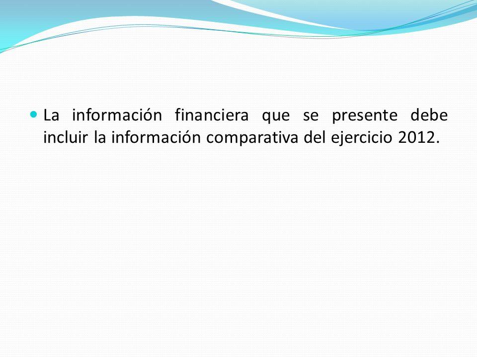 La información financiera que se presente debe incluir la información comparativa del ejercicio 2012.