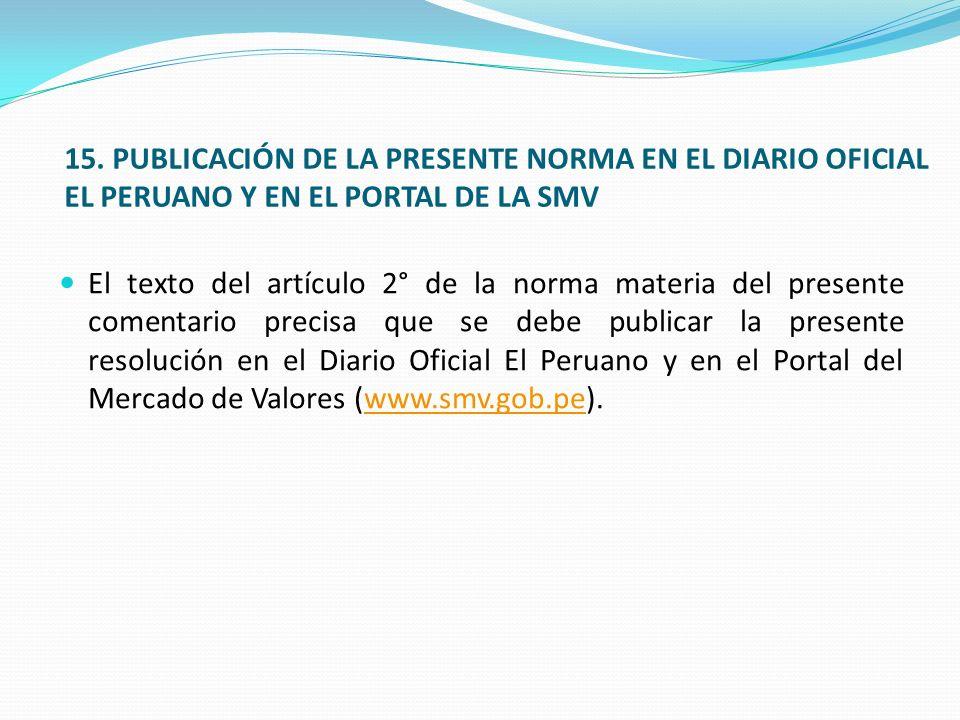 15. PUBLICACIÓN DE LA PRESENTE NORMA EN EL DIARIO OFICIAL EL PERUANO Y EN EL PORTAL DE LA SMV El texto del artículo 2° de la norma materia del present