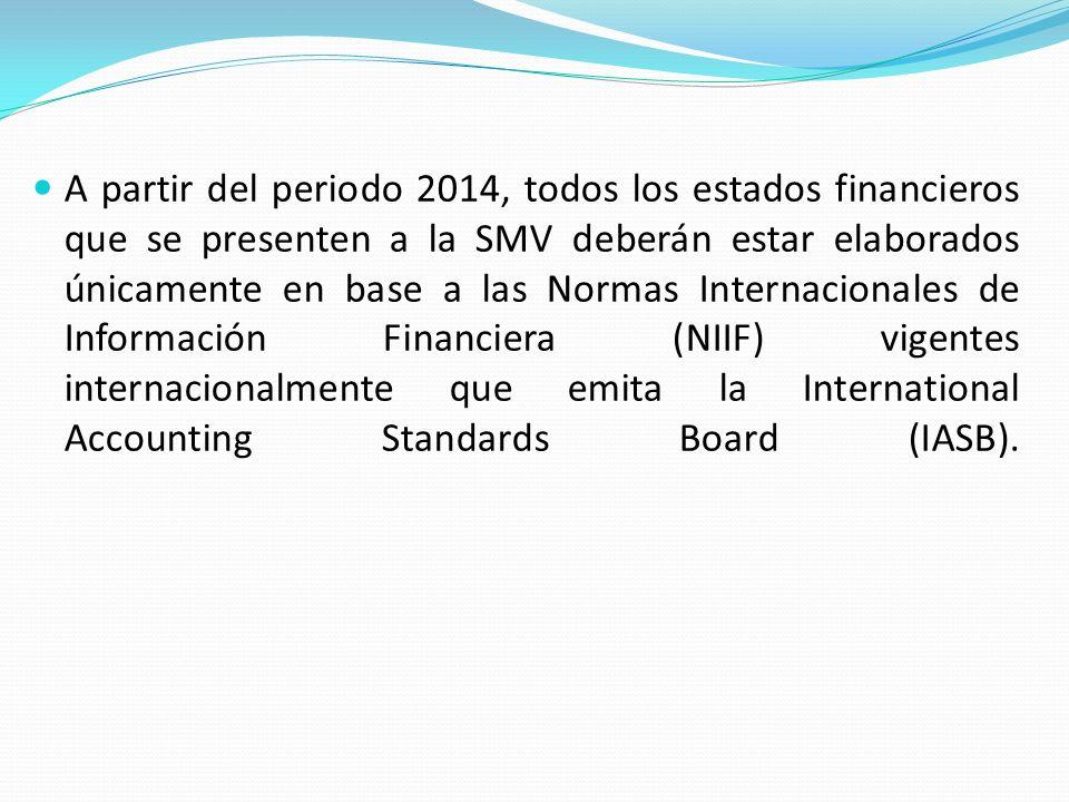 A partir del periodo 2014, todos los estados financieros que se presenten a la SMV deberán estar elaborados únicamente en base a las Normas Internacionales de Información Financiera (NIIF) vigentes internacionalmente que emita la International Accounting Standards Board (IASB).