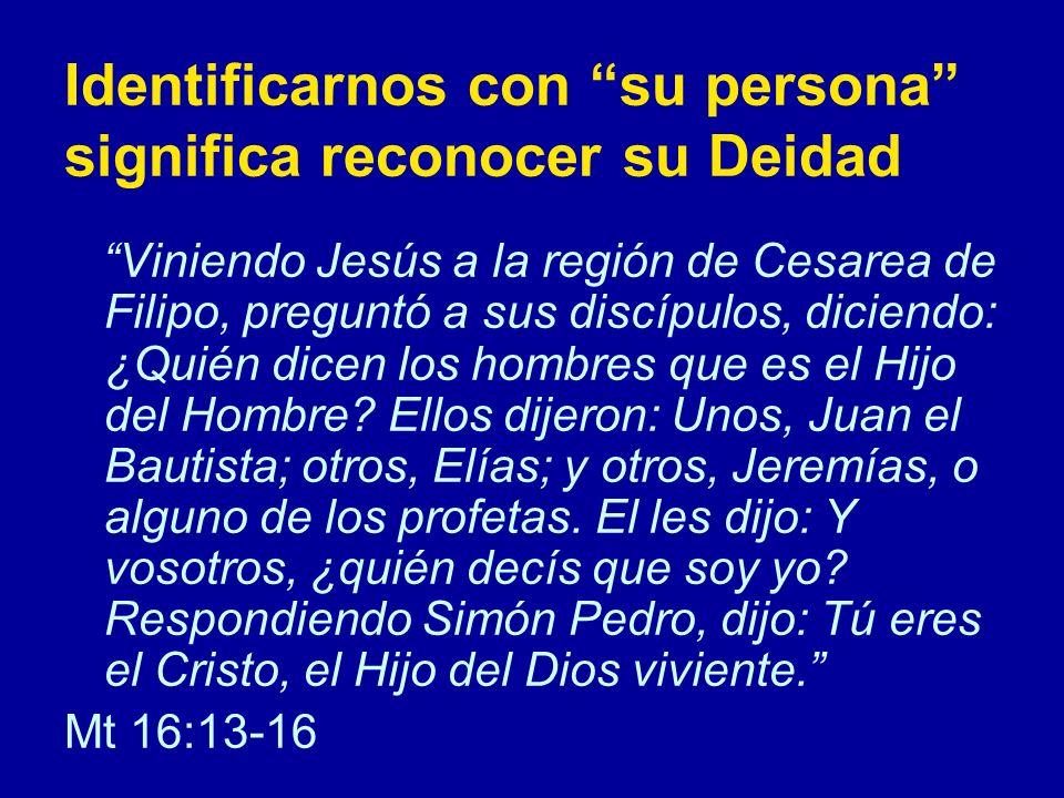 Identificarnos con su persona significa reconocer su Deidad Viniendo Jesús a la región de Cesarea de Filipo, preguntó a sus discípulos, diciendo: ¿Quién dicen los hombres que es el Hijo del Hombre.