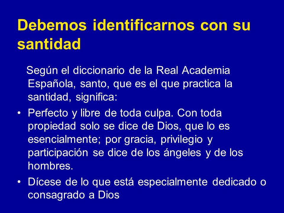 Debemos identificarnos con su santidad Según el diccionario de la Real Academia Española, santo, que es el que practica la santidad, significa: Perfecto y libre de toda culpa.