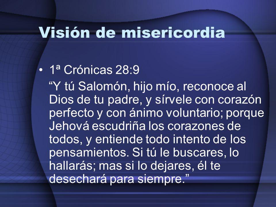 Visión de misericordia 1ª Crónicas 28:9 Y tú Salomón, hijo mío, reconoce al Dios de tu padre, y sírvele con corazón perfecto y con ánimo voluntario; p