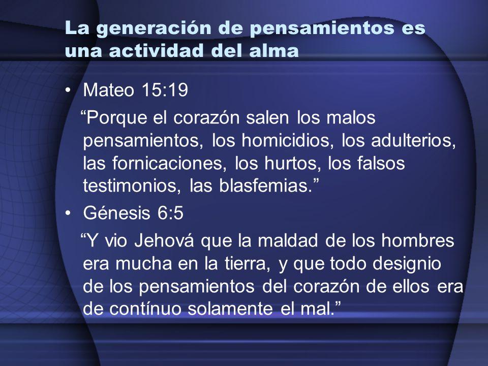 La generación de pensamientos es una actividad del alma Mateo 15:19 Porque el corazón salen los malos pensamientos, los homicidios, los adulterios, la