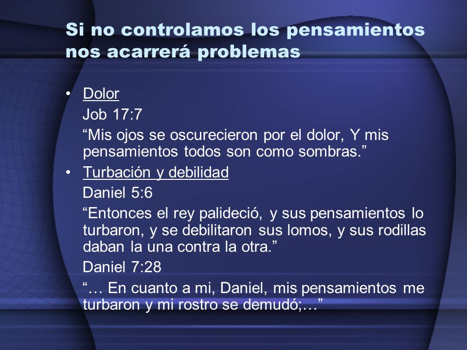Si no controlamos los pensamientos nos acarrerá problemas Dolor Job 17:7 Mis ojos se oscurecieron por el dolor, Y mis pensamientos todos son como somb