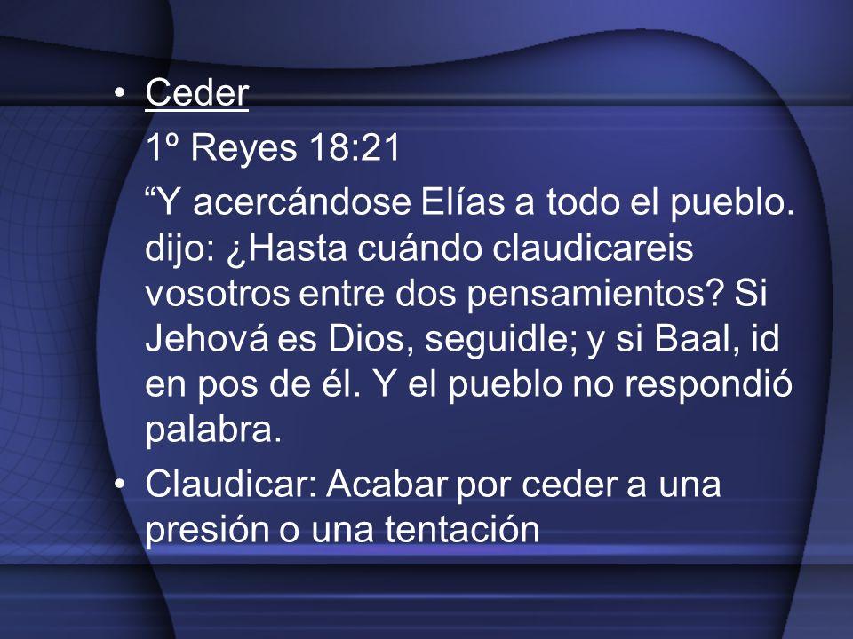 Ceder 1º Reyes 18:21 Y acercándose Elías a todo el pueblo. dijo: ¿Hasta cuándo claudicareis vosotros entre dos pensamientos? Si Jehová es Dios, seguid