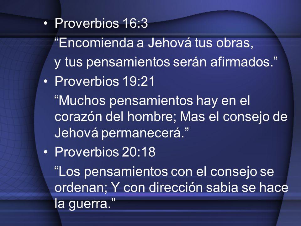 Proverbios 16:3 Encomienda a Jehová tus obras, y tus pensamientos serán afirmados. Proverbios 19:21 Muchos pensamientos hay en el corazón del hombre;