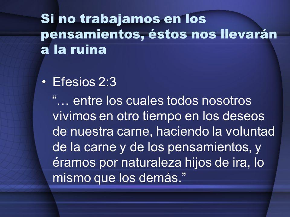 Si no trabajamos en los pensamientos, éstos nos llevarán a la ruina Efesios 2:3 … entre los cuales todos nosotros vivimos en otro tiempo en los deseos
